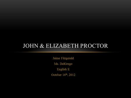 Jaime Fitzgerald Ms. DelGrego English E October 16 th, 2012 JOHN & ELIZABETH PROCTOR.