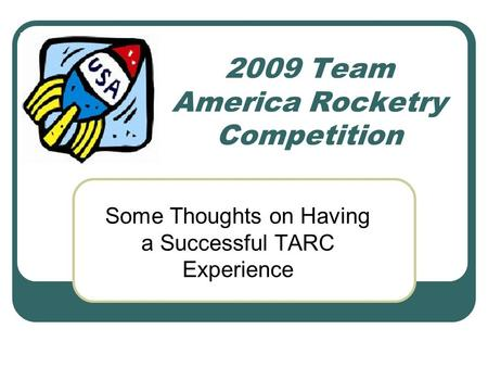 2009 Team America Rocketry Competition Some Thoughts on Having a Successful TARC Experience.