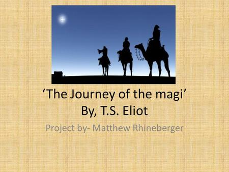 'The Journey of the magi' By, T.S. Eliot Project by- Matthew Rhineberger.