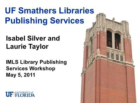 Isabel Silver and Laurie Taylor IMLS Library Publishing Services Workshop May 5, 2011 UF Smathers Libraries Publishing Services.