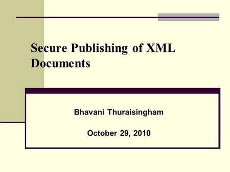 Secure Publishing of XML Documents Bhavani Thuraisingham October 29, 2010.