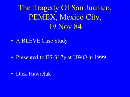 The Tragedy Of San Juanico, PEMEX, Mexico City, 19 Nov 84 A BLEVE Case Study Presented to ES-317y at UWO in 1999 Dick Hawrelak.