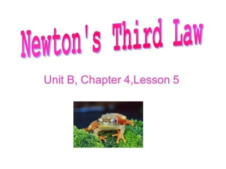 Unit B, Chapter 4,Lesson 5. Action and Reaction Newton's third law states that when one object exerts a force on another object, the second object exerts.