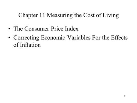 1 Chapter 11 Measuring the Cost of Living The Consumer Price Index Correcting Economic Variables For the Effects of Inflation.