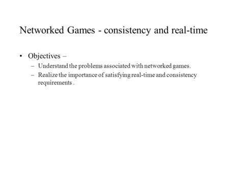 Networked Games - consistency and real-time Objectives – –Understand the problems associated with networked games. –Realize the importance of satisfying.