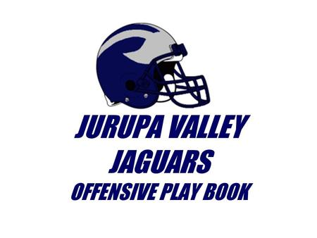 JURUPA VALLEY JAGUARS OFFENSIVE PLAY BOOK. POSITIONS X H Z GT F C Q Y TG X.