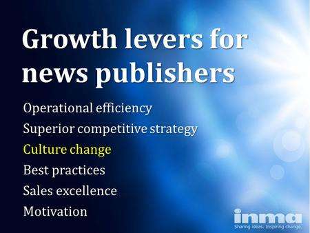 "Why ""newspapers"" Growth levers for news publishers Operational efficiency Superior competitive strategy Culture change Best practices Sales excellence."