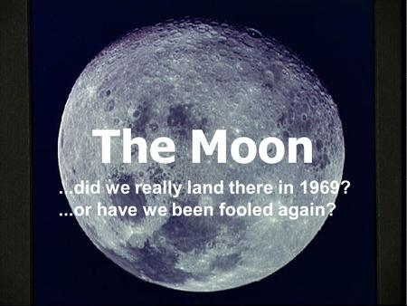 The Moon...did we really land there in 1969?...or have we been fooled again?