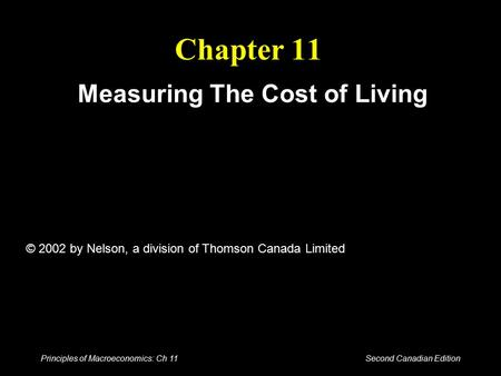 Principles of Macroeconomics: Ch 11 Second Canadian Edition Chapter 11 Measuring The Cost of Living © 2002 by Nelson, a division of Thomson Canada Limited.