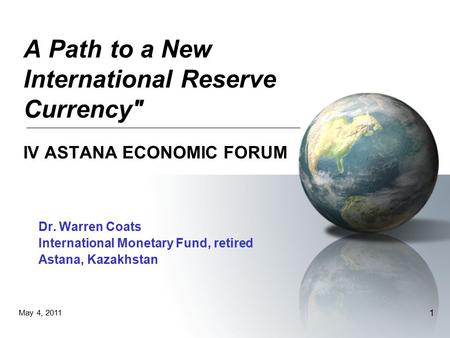 May 4, 2011 1 A Path to a New International Reserve Currency IV ASTANA ECONOMIC FORUM Dr. Warren Coats International Monetary Fund, retired Astana, Kazakhstan.