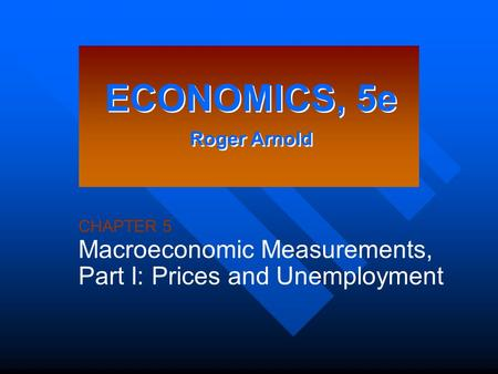 CHAPTER 5 Macroeconomic Measurements, Part I: Prices and Unemployment ECONOMICS, 5e Roger Arnold ECONOMICS, 5e Roger Arnold.