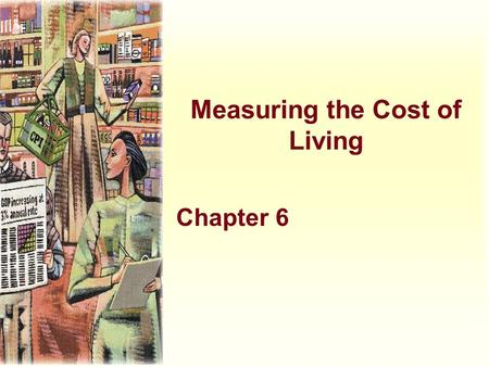 Measuring the Cost of Living Chapter 6. Learning Objectives u Learn how the consumer price index (CPI) is constructed u Consider why the CPI is an imperfect.