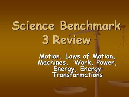 Science Benchmark 3 Review Motion, Laws of Motion, Machines, Work, Power, Energy, Energy Transformations.
