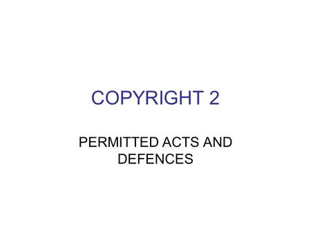 COPYRIGHT 2 PERMITTED ACTS AND DEFENCES. Role of Copyright Tribunal Deals with disputes and licensing Statutory licensing under the CDPA a. educational.