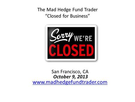 "The Mad Hedge Fund Trader ""Closed for Business"" San Francisco, CA October 9, 2013 www.madhedgefundtrader.com www.madhedgefundtrader.com."