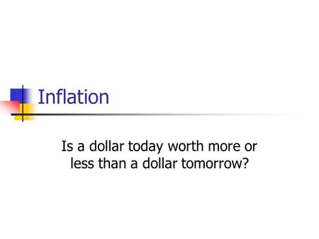 Inflation Is a dollar today worth more or less than a dollar tomorrow?
