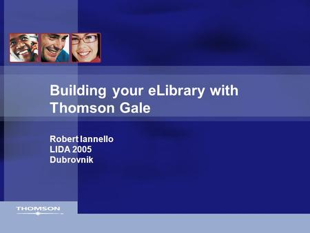Building your eLibrary with Thomson Gale Robert Iannello LIDA 2005 Dubrovnik.