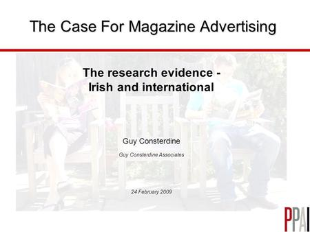 The Case For Magazine Advertising The research evidence - Irish and international Guy Consterdine Guy Consterdine Associates 24 February 2009.