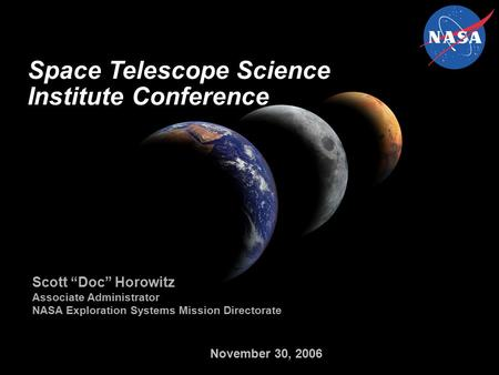 "November 30, 2006 Space Telescope Science Institute Conference Scott ""Doc"" Horowitz Associate Administrator NASA Exploration Systems Mission Directorate."