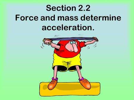 Section 2.2 Force and mass determine acceleration.