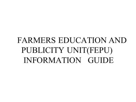 FARMERS EDUCATION AND PUBLICITY UNIT(FEPU) INFORMATION GUIDE.