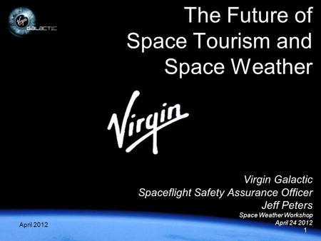 1 April 20121 Virgin Galactic Spaceflight Safety Assurance Officer Jeff Peters Space Weather Workshop April 24 2012 The Future of Space Tourism and Space.