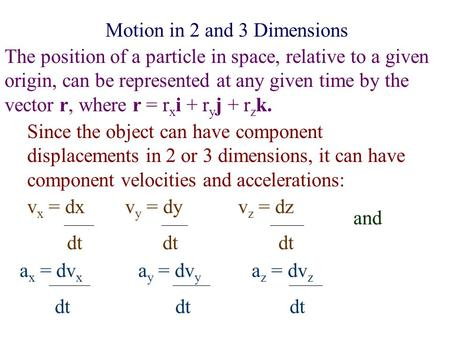 Motion in 2 and 3 Dimensions The position of a particle in space, relative to a given origin, can be represented at any given time by the vector r, where.