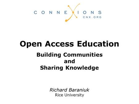 Richard Baraniuk Rice University Open Access Education Building Communities and Sharing Knowledge.