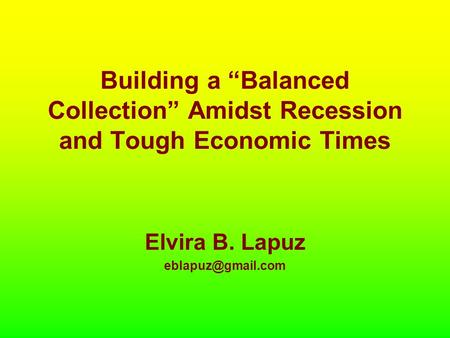 "Building a ""Balanced Collection"" Amidst Recession and Tough Economic Times Elvira B. Lapuz"