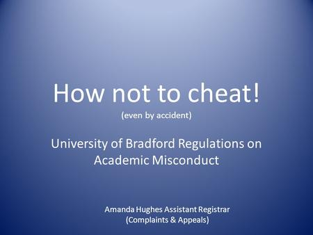 How not to cheat! (even by accident) University of Bradford Regulations on Academic Misconduct Amanda Hughes Assistant Registrar (Complaints & Appeals)