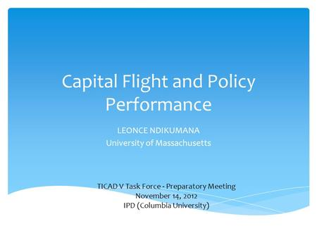 Capital Flight and Policy Performance LEONCE NDIKUMANA University of Massachusetts TICAD V Task Force - Preparatory Meeting November 14, 2012 IPD (Columbia.