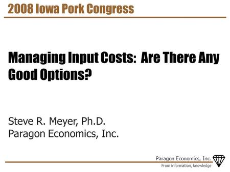 From information, knowledge Paragon Economics, Inc. Steve R. Meyer, Ph.D. Paragon Economics, Inc. 2008 Iowa Pork Congress Managing Input Costs: Are There.