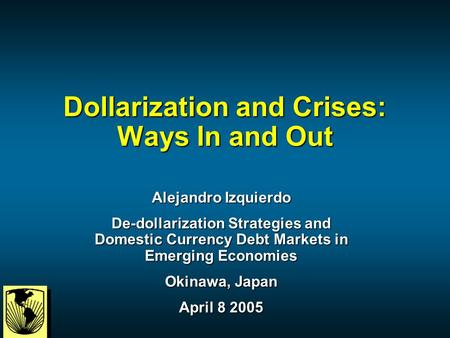 Dollarization and Crises: Ways In and Out Alejandro Izquierdo De-dollarization Strategies and Domestic Currency Debt Markets in Emerging Economies Okinawa,