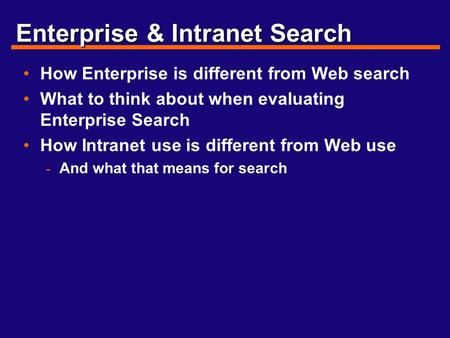 Enterprise & Intranet Search How Enterprise is different from Web search What to think about when evaluating Enterprise Search How Intranet use is different.