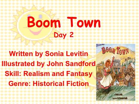 Boom Town Day 2 Written by Sonia Levitin Illustrated by John Sandford Skill: Realism and Fantasy Genre: Historical Fiction.