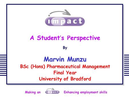 Making an Enhancing employment skills A Student's Perspective By Marvin Munzu BSc (Hons) Pharmaceutical Management Final Year University of Bradford.