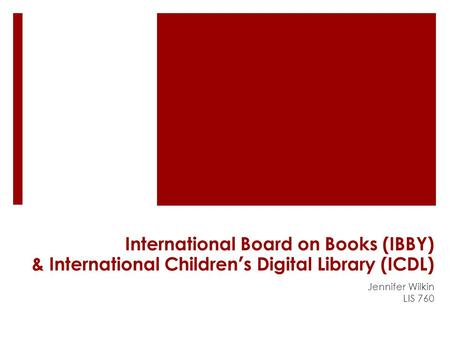 International Board on Books (IBBY) & International Children's Digital Library (ICDL) Jennifer Wilkin LIS 760.