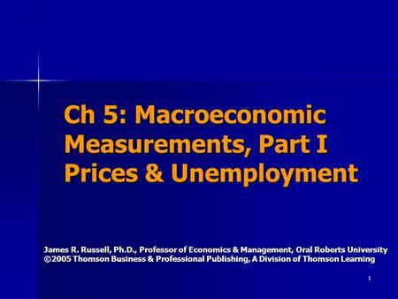 1 Ch 5: Macroeconomic Measurements, Part I Prices & Unemployment James R. Russell, Ph.D., Professor of Economics & Management, Oral Roberts University.