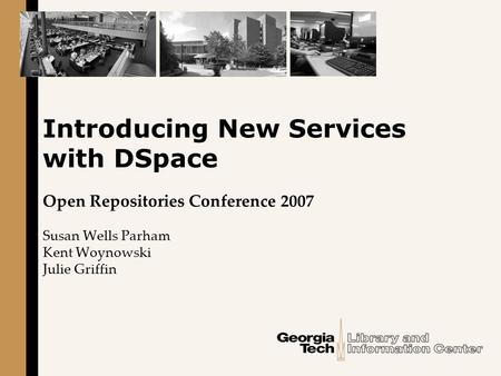 Introducing New Services with DSpace Open Repositories Conference 2007 Susan Wells Parham Kent Woynowski Julie Griffin.