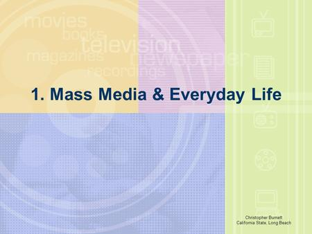 Richard E. Caplan The University of Akron 1. Mass Media & Everyday Life Christopher Burnett California State, Long Beach.