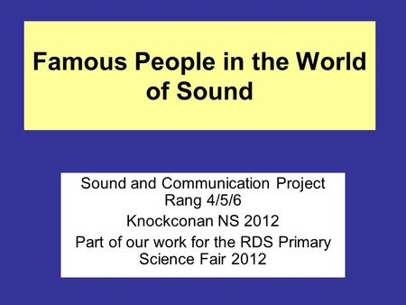 Famous People in the World of Sound Sound and Communication Project Rang 4/5/6 Knockconan NS 2012 Part of our work for the RDS Primary Science Fair 2012.