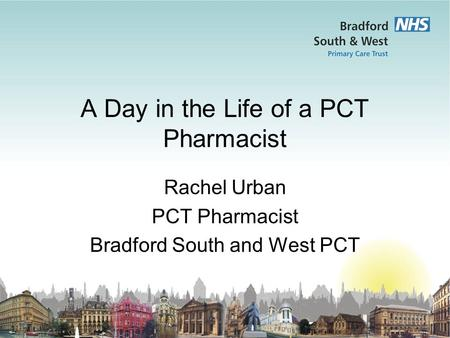 A Day in the Life of a PCT Pharmacist Rachel Urban PCT Pharmacist Bradford South and West PCT.