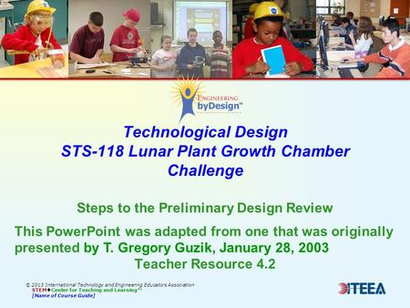 Technological Design STS-118 Lunar Plant Growth Chamber Challenge © 2013 International Technology and Engineering Educators Association STEM  Center for.