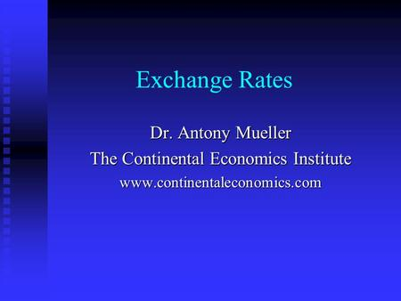 Exchange Rates Dr. Antony Mueller The Continental Economics Institute www.continentaleconomics.com.