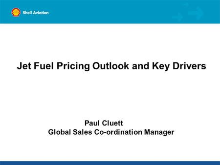 Jet Fuel Pricing Outlook and Key Drivers Paul Cluett Global Sales Co-ordination Manager.
