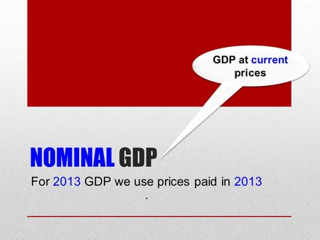 NOMINAL GDP For 2013 GDP we use prices paid in 2013. GDP at current prices.
