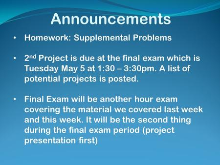 Announcements Homework: Supplemental Problems 2 nd Project is due at the final exam which is Tuesday May 5 at 1:30 – 3:30pm. A list of potential projects.