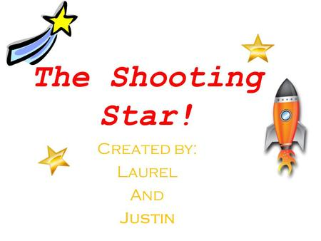 The Shooting Star! Created by: Laurel And Justin.