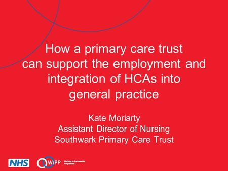 How a primary care trust can support the employment and integration of HCAs into general practice Kate Moriarty Assistant Director of Nursing Southwark.