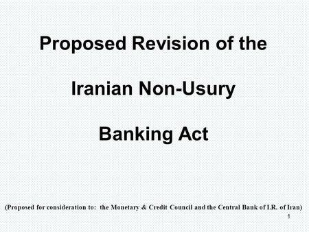 1 Proposed Revision of the Iranian Non-Usury Banking Act (Proposed for consideration to: the Monetary & Credit Council and the Central Bank of I.R. of.